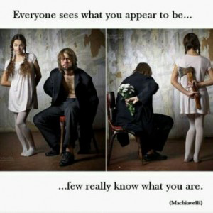"A quote from Machiavelli ""Everyone sees what you appear to be, few really know what you are."""